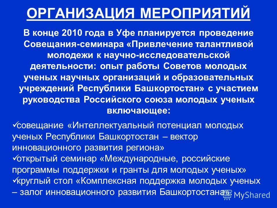 В конце 2010 года в Уфе планируется проведение Совещания-семинара «Привлечение талантливой молодежи к научно-исследовательской деятельности: опыт работы Советов молодых ученых научных организаций и образовательных учреждений Республики Башкортостан»