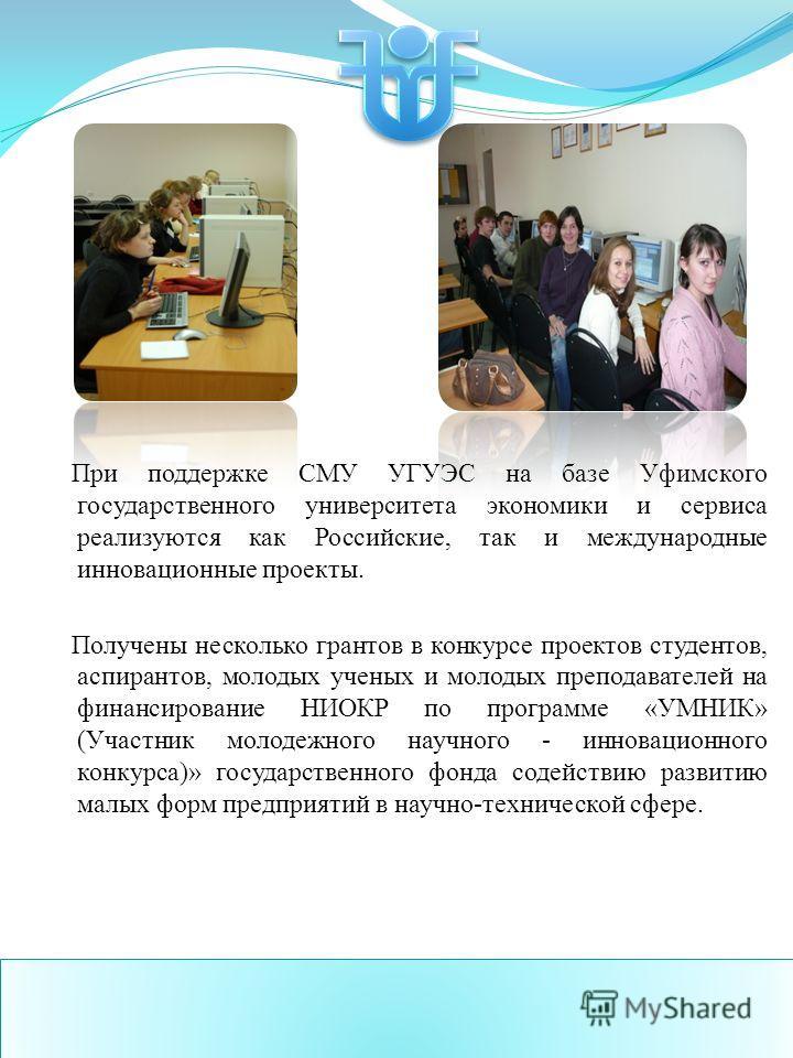 При поддержке СМУ УГУЭС на базе Уфимского государственного университета экономики и сервиса реализуются как Российские, так и международные инновационные проекты. Получены несколько грантов в конкурсе проектов студентов, аспирантов, молодых ученых и