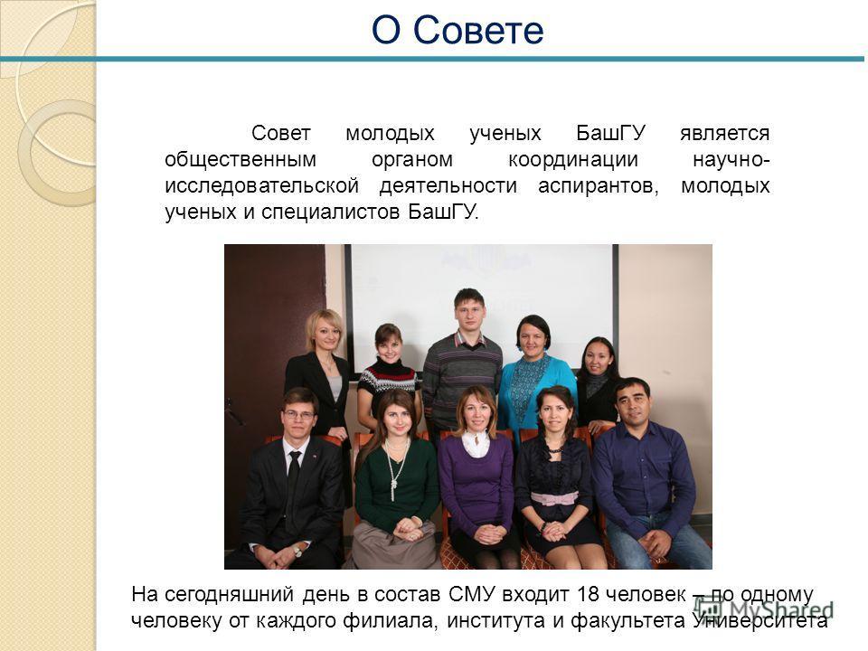О Совете Совет молодых ученых БашГУ является общественным органом координации научно- исследовательской деятельности аспирантов, молодых ученых и специалистов БашГУ. На сегодняшний день в состав СМУ входит 18 человек – по одному человеку от каждого ф