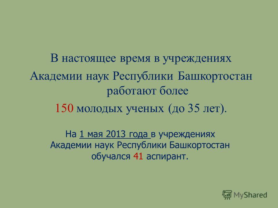 В настоящее время в учреждениях Академии наук Республики Башкортостан работают более 150 молодых ученых ( до 35 лет ). На 1 мая 2013 года в учреждениях Академии наук Республики Башкортостан обучался 41 аспирант.