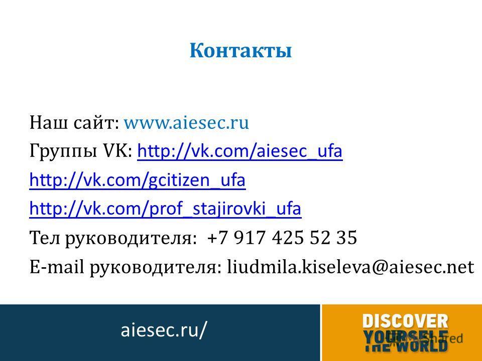 Наш сайт: www.aiesec.ru Группы VK: http://vk.com/aiesec_ufa http://vk.com/aiesec_ufa http://vk.com/gcitizen_ufa http://vk.com/prof_stajirovki_ufa Тел руководителя: +7 917 425 52 35 E-mail руководителя: liudmila.kiseleva@aiesec.net Контакты aiesec.ru/