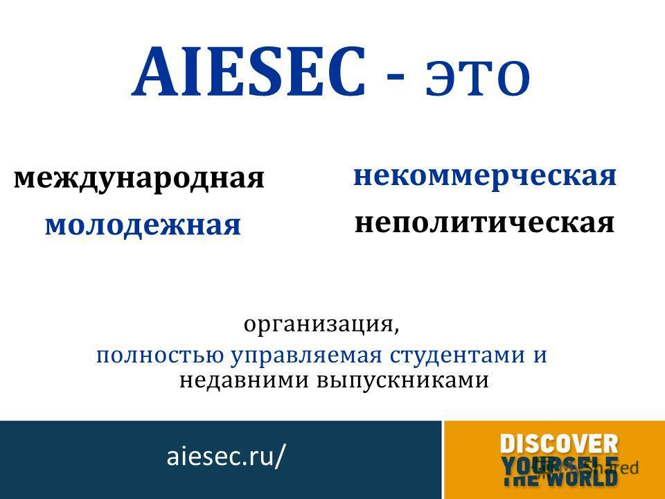 организация, полностью управляемая студентами и недавними выпускниками AIESEC - это aiesec.ru/ некоммерческая неполитическая международная молодежная