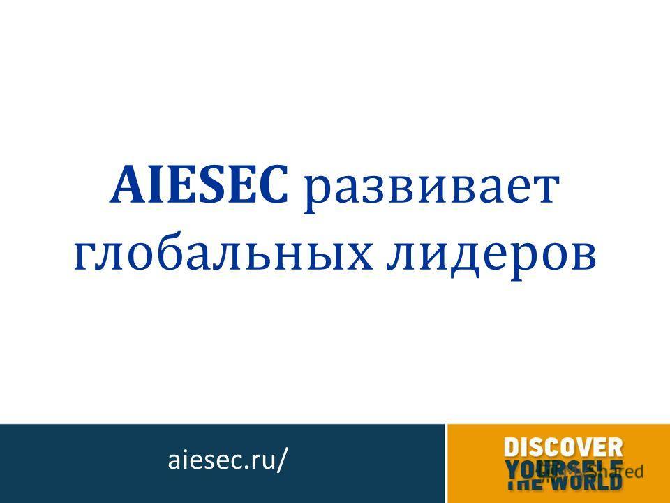 AIESEC развивает глобальных лидеров aiesec.ru/
