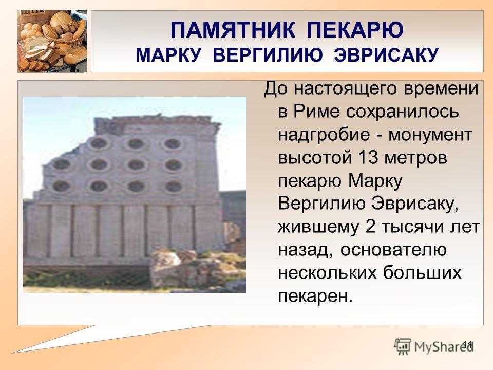 ПАМЯТНИК ПЕКАРЮ МАРКУ ВЕРГИЛИЮ ЭВРИСАКУ До настоящего времени в Риме сохранилось надгробие - монумент высотой 13 метров пекарю Марку Вергилию Эврисаку, жившему 2 тысячи лет назад, основателю нескольких больших пекарен. 11