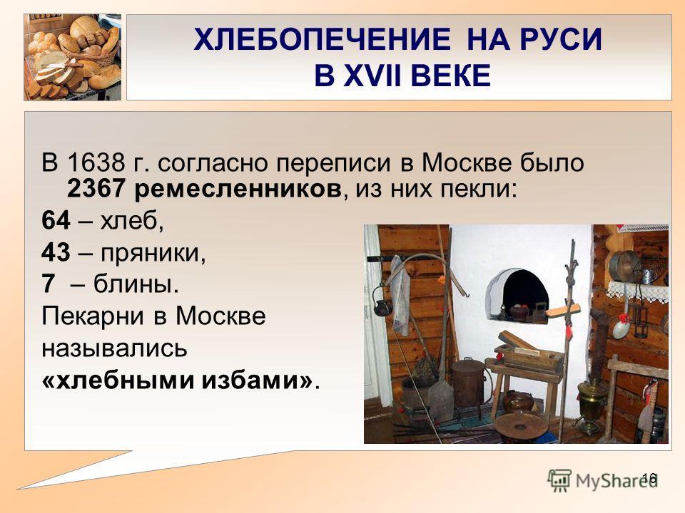 ХЛЕБОПЕЧЕНИЕ НА РУСИ В XVII ВЕКЕ В 1638 г. cогласно переписи в Москве было 2367 ремесленников, из них пекли: 64 – хлеб, 43 – пряники, 7 – блины. Пекарни в Москве назывались «хлебными избами». 16