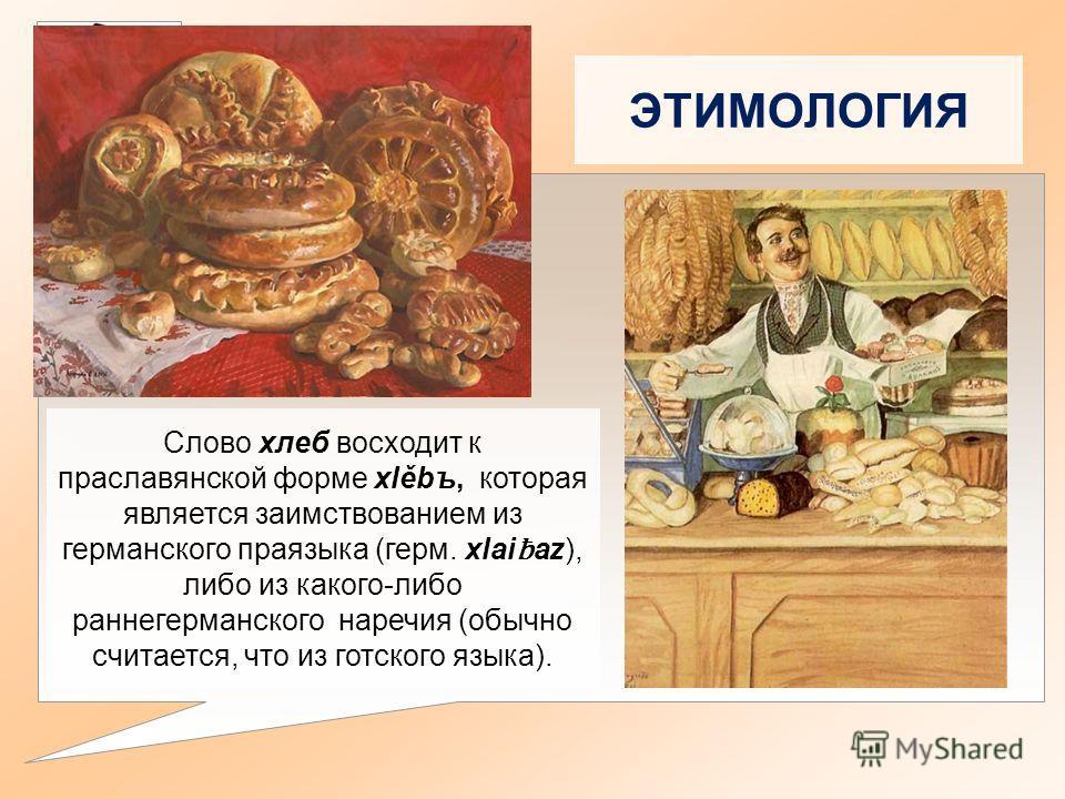 ЭТИМОЛОГИЯ Слово хлеб восходит к праславянской форме xlěbъ, которая является заимствованием из германского праязыка (герм. xlai ƀ az), либо из какого-либо раннегерманского наречия (обычно считается, что из готского языка).