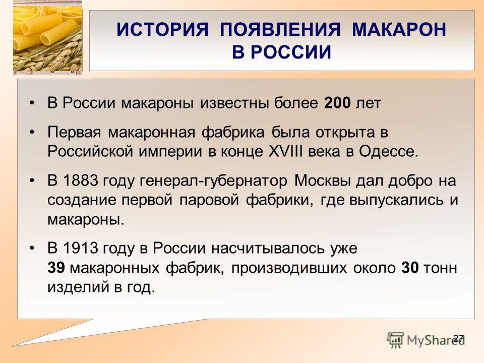 ИСТОРИЯ ПОЯВЛЕНИЯ МАКАРОН В РОССИИ В России макароны известны более 200 лет Первая макаронная фабрика была открыта в Российской империи в конце XVIII века в Одессе. В 1883 году генерал-губернатор Москвы дал добро на создание первой паровой фабрики, г