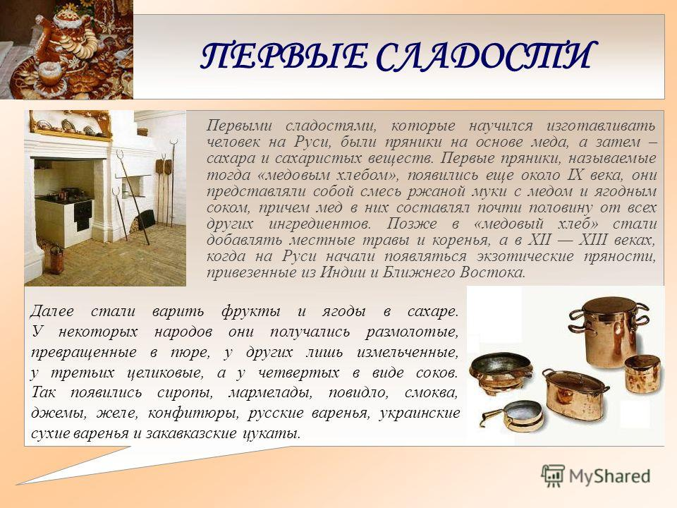ПЕРВЫЕ СЛАДОСТИ Первыми сладостями, которые научился изготавливать человек на Руси, были пряники на основе меда, а затем – сахара и сахаристых веществ. Первые пряники, называемые тогда «медовым хлебом», появились еще около IX века, они представляли с