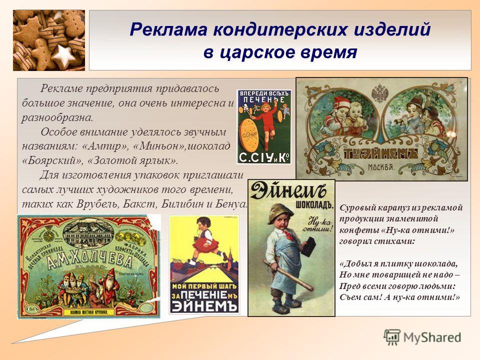 Реклама кондитерских изделий в царское время Рекламе предприятия придавалось большое значение, она очень интересна и разнообразна. Особое внимание уделялось звучным названиям: «Ампир», «Миньон»,шоколад «Боярский», «Золотой ярлык». Для изготовления уп
