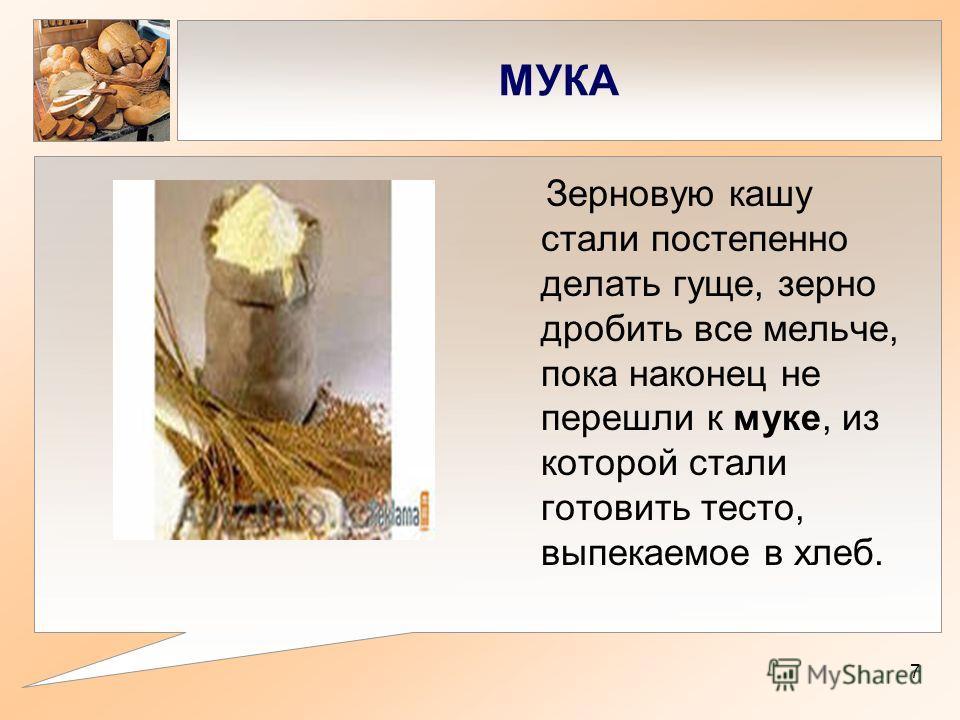 МУКА Зерновую кашу стали постепенно делать гуще, зерно дробить все мельче, пока наконец не перешли к муке, из которой стали готовить тесто, выпекаемое в хлеб. 7