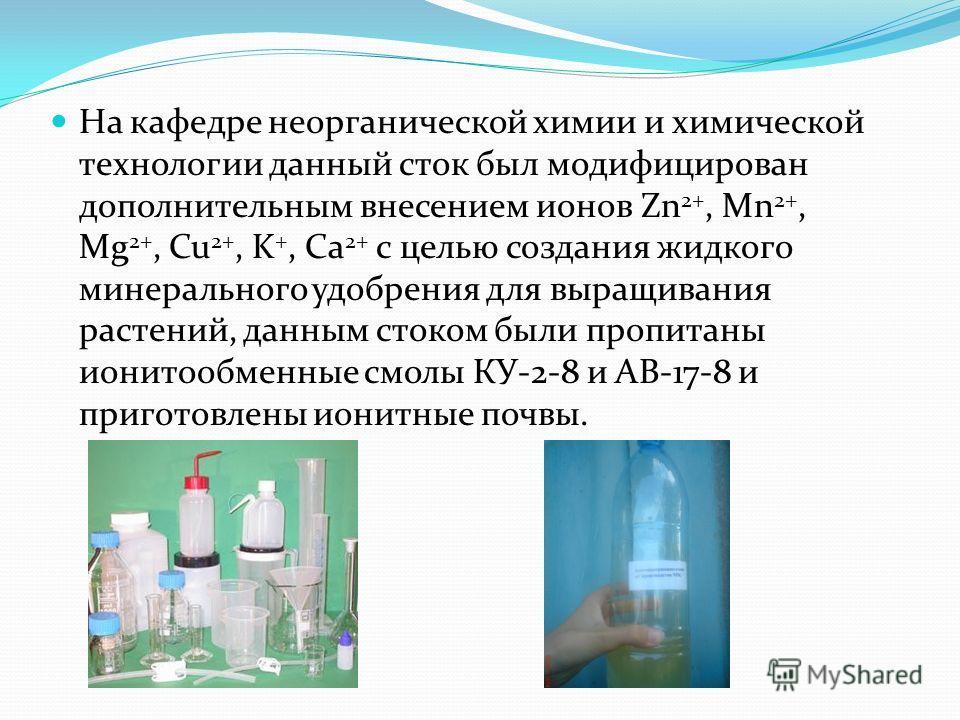На кафедре неорганической химии и химической технологии данный сток был модифицирован дополнительным внесением ионов Zn 2+, Mn 2+, Mg 2+, Cu 2+, K +, Ca 2+ c целью создания жидкого минерального удобрения для выращивания растений, данным стоком были п