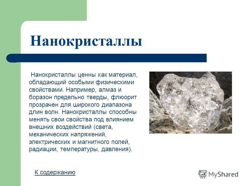 Нанокристаллы Нанокристаллы ценны как материал, обладающий особыми физическими свойствами. Например, алмаз и боразон предельно тверды, флюорит прозрачен для широкого диапазона длин волн. Нанокристаллы способны менять свои свойства под влиянием внешни