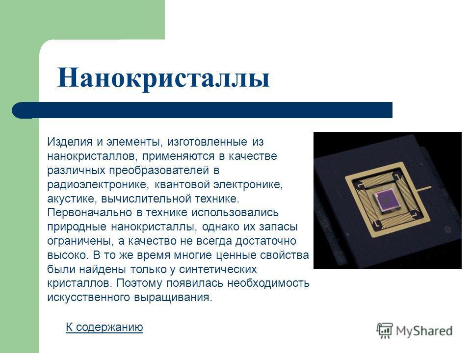 Нанокристаллы Изделия и элементы, изготовленные из нанокристаллов, применяются в качестве различных преобразователей в радиоэлектронике, квантовой электронике, акустике, вычислительной технике. Первоначально в технике использовались природные нанокри