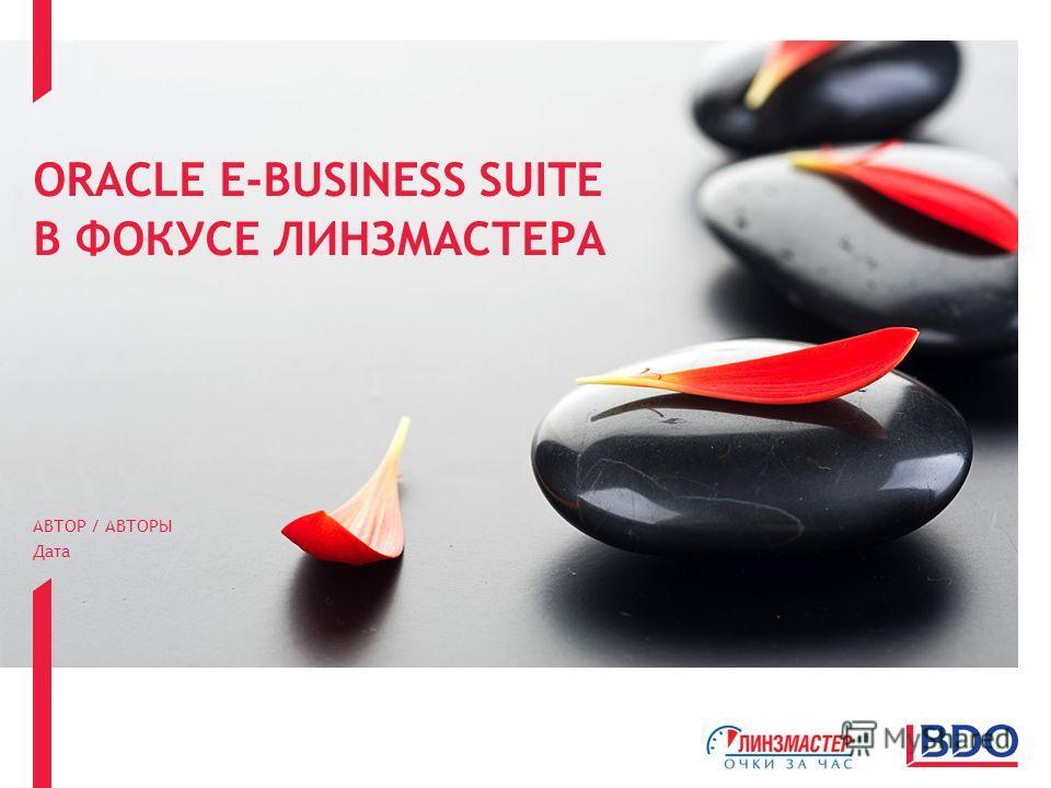 ORACLE E-BUSINESS SUITE В ФОКУСЕ ЛИНЗМАСТЕРА АВТОР / АВТОРЫ Дата