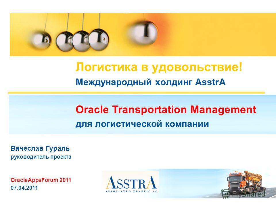 Логистика в удовольствие! Международный холдинг AsstrA Oracle Transportation Management для логистической компании Вячеслав Гураль руководитель проекта OracleAppsForum 2011 07.04.2011
