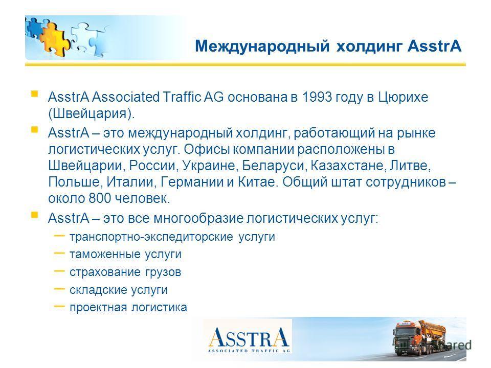 AsstrA Associated Traffic AG основана в 1993 году в Цюрихе (Швейцария). AsstrA – это международный холдинг, работающий на рынке логистических услуг. Офисы компании расположены в Швейцарии, России, Украине, Беларуси, Казахстане, Литве, Польше, Италии,