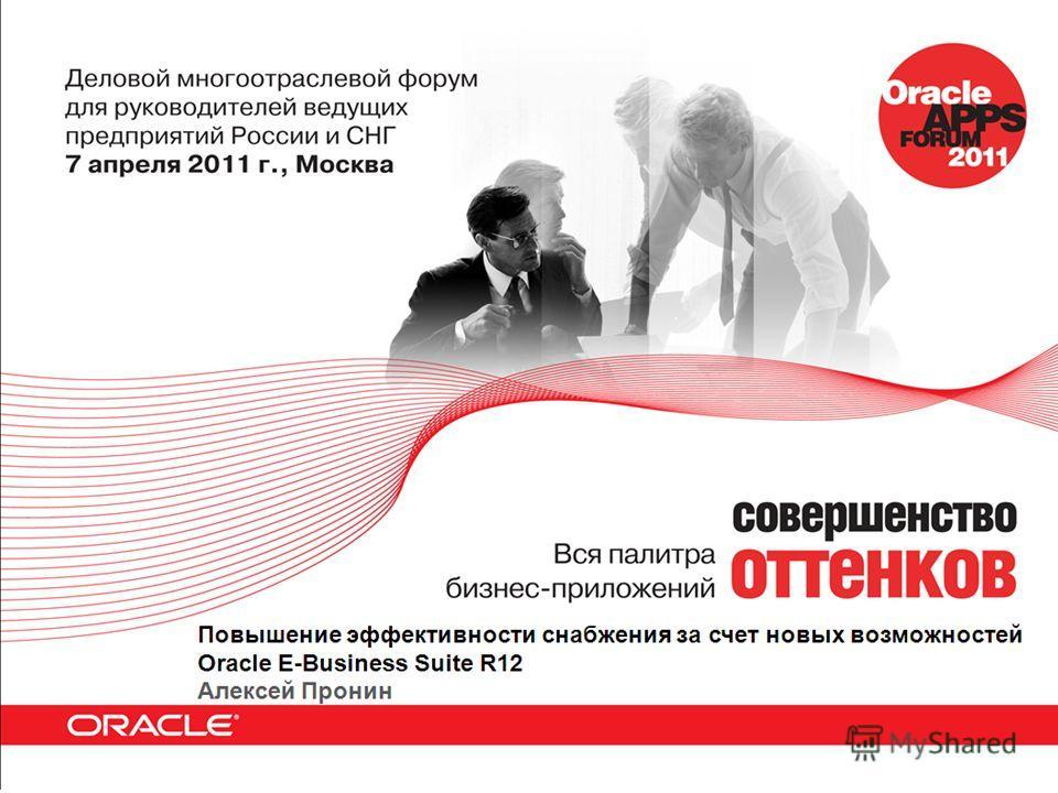 Повышение эффективности снабжения за счет новых возможностей Oracle E-Business Suite R12 Алексей Пронин Ведущий Консультант