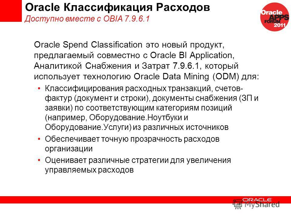 Oracle Классификация Расходов Доступно вместе с OBIA 7.9.6.1 Oracle Spend Classification это новый продукт, предлагаемый совместно с Oracle BI Application, Аналитикой Снабжения и Затрат 7.9.6.1, который использует технологию Oracle Data Mining (ODM)