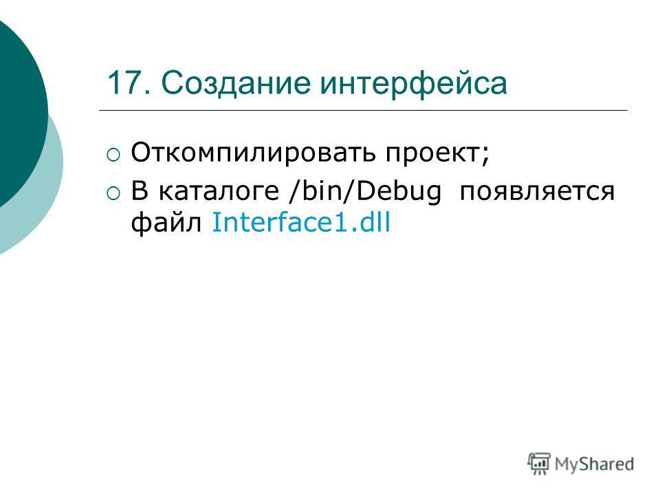 17. Создание интерфейса Откомпилировать проект; В каталоге /bin/Debug появляется файл Interface1.dll
