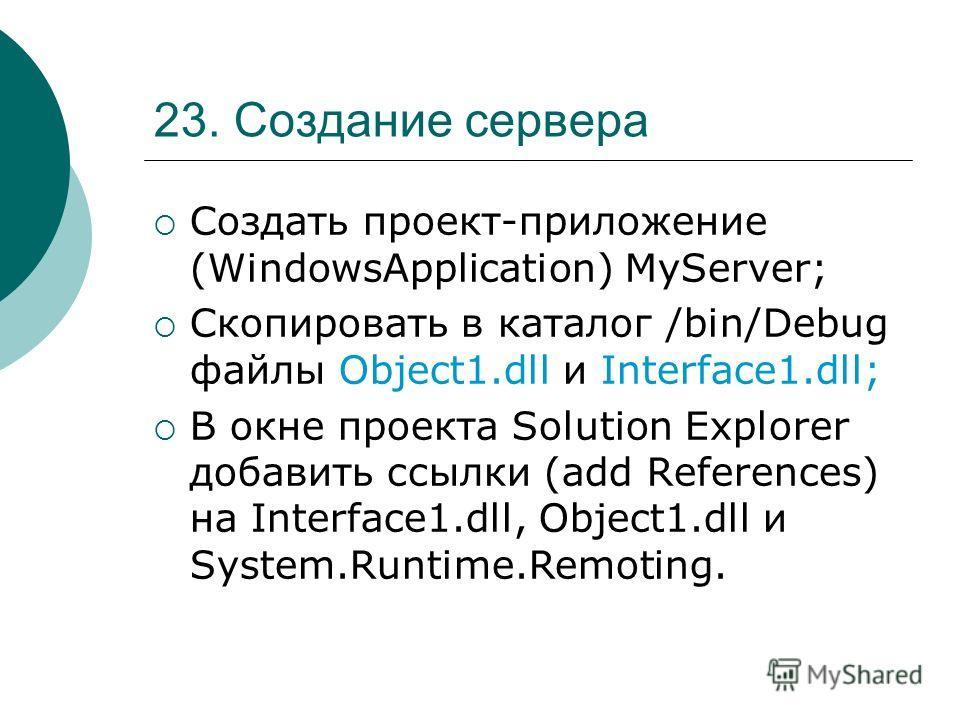 23. Создание сервера Создать проект-приложение (WindowsApplication) MyServer; Скопировать в каталог /bin/Debug файлы Object1.dll и Interface1.dll; В окне проекта Solution Explorer добавить ссылки (add References) на Interface1.dll, Object1.dll и Syst