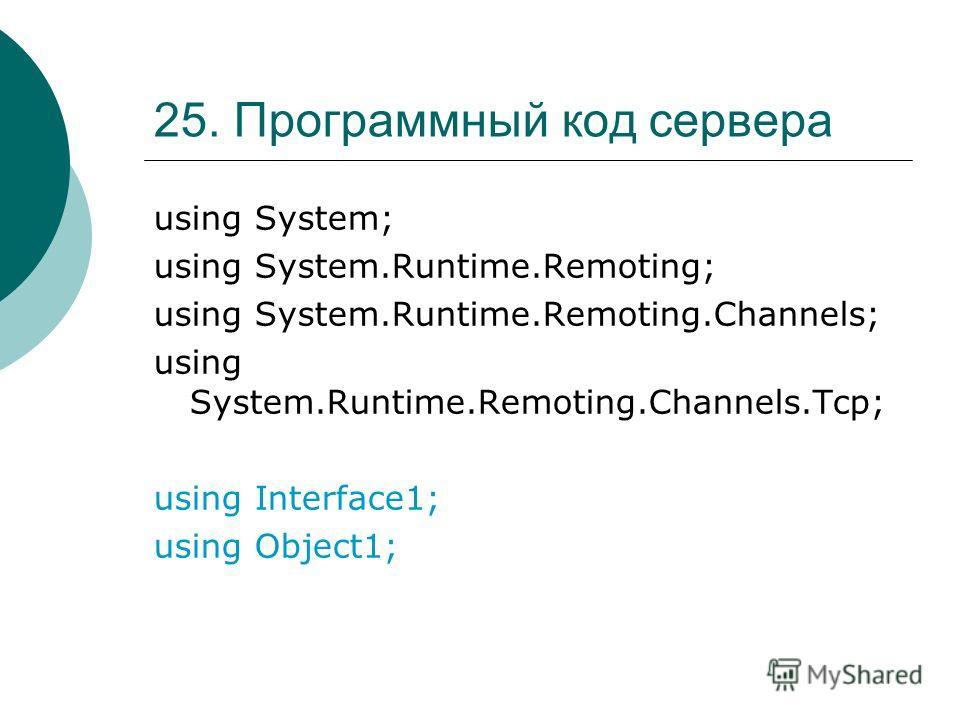 25. Программный код сервера using System; using System.Runtime.Remoting; using System.Runtime.Remoting.Channels; using System.Runtime.Remoting.Channels.Tcp; using Interface1; using Object1;