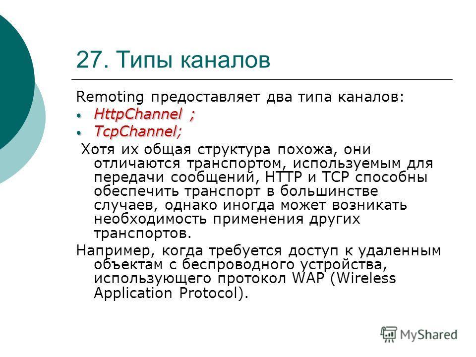 27. Типы каналов Remoting предоставляет два типа каналов: HttpChannel ; HttpChannel ; TcpChannel TcpChannel; Хотя их общая структура похожа, они отличаются транспортом, используемым для передачи сообщений, HTTP и TCP способны обеспечить транспорт в б