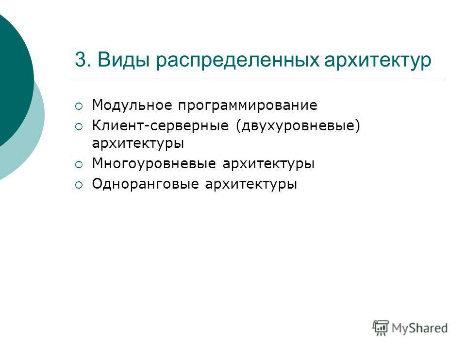 3. Виды распределенных архитектур Модульное программирование Клиент-серверные (двухуровневые) архитектуры Многоуровневые архитектуры Одноранговые архитектуры