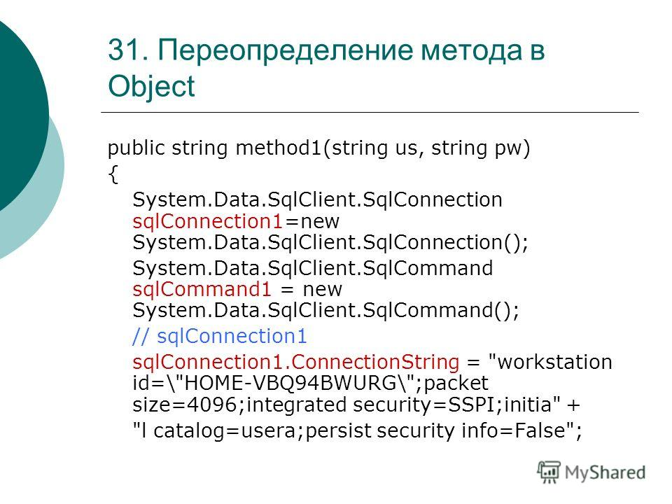 31. Переопределение метода в Object public string method1(string us, string pw) { System.Data.SqlClient.SqlConnection sqlConnection1=new System.Data.SqlClient.SqlConnection(); System.Data.SqlClient.SqlCommand sqlCommand1 = new System.Data.SqlClient.S