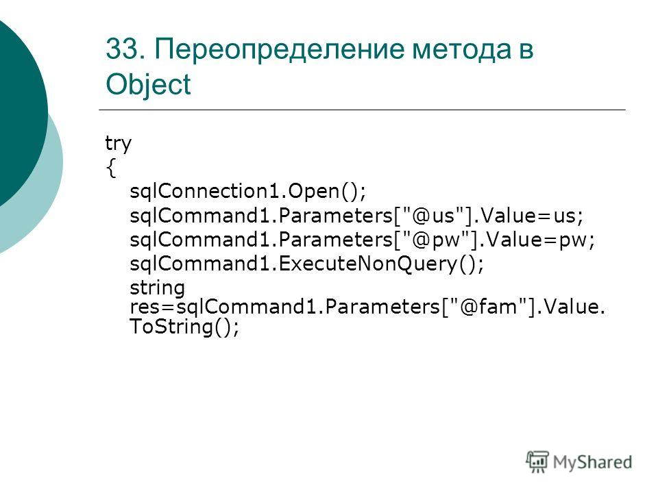 33. Переопределение метода в Object try { sqlConnection1.Open(); sqlCommand1.Parameters[@us].Value=us; sqlCommand1.Parameters[@pw].Value=pw; sqlCommand1.ExecuteNonQuery(); string res=sqlCommand1.Parameters[@fam].Value. ToString();