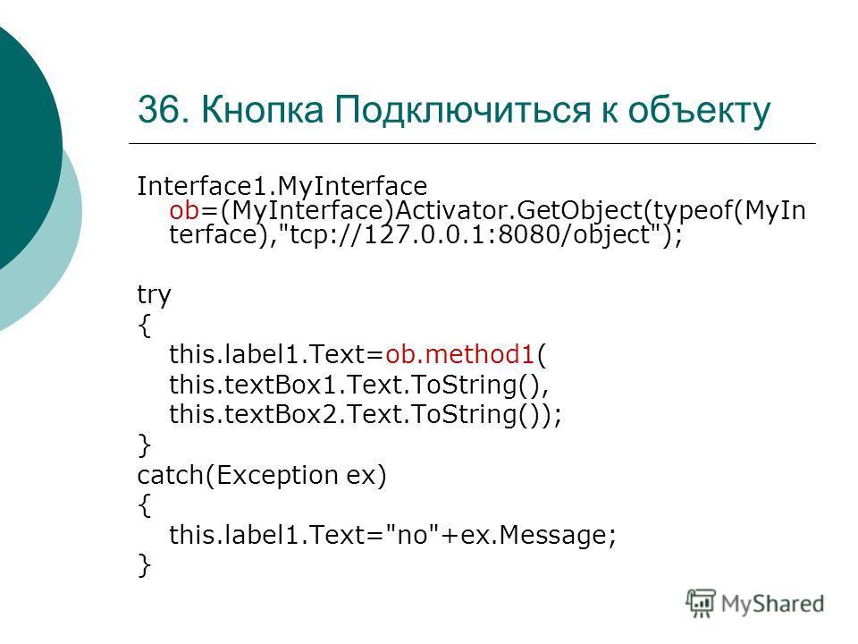 36. Кнопка Подключиться к объекту Interface1.MyInterface ob=(MyInterface)Activator.GetObject(typeof(MyIn terface),
