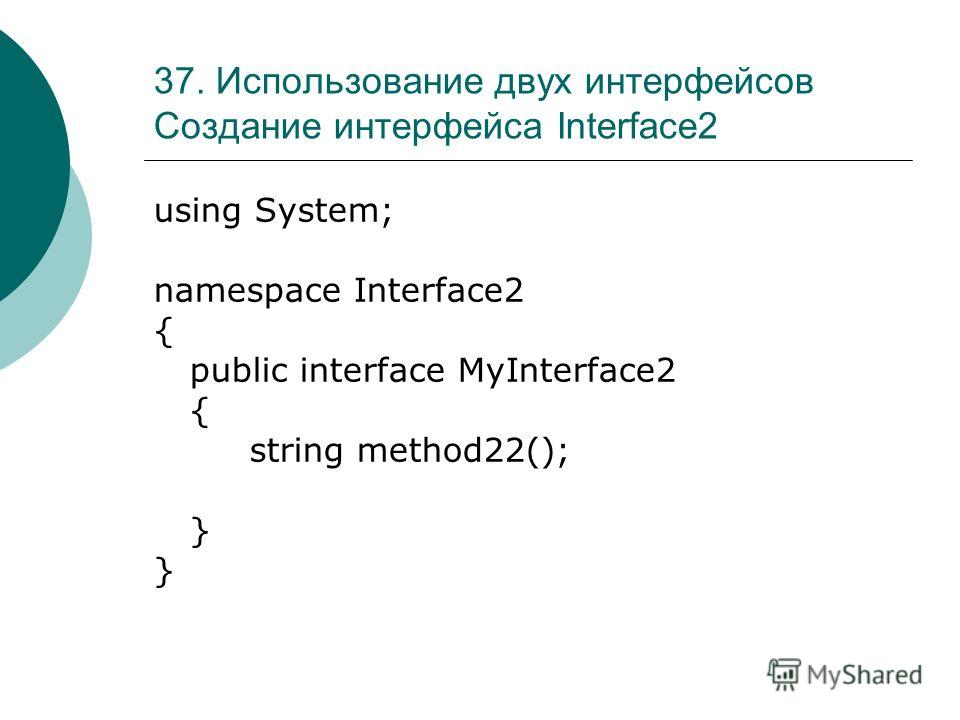 37. Использование двух интерфейсов Создание интерфейса Interface2 using System; namespace Interface2 { public interface MyInterface2 { string method22(); }
