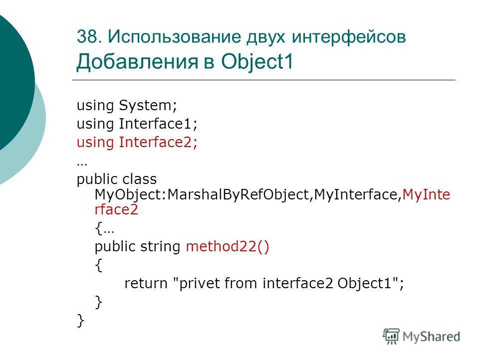 38. Использование двух интерфейсов Добавления в Object1 using System; using Interface1; using Interface2; … public class MyObject:MarshalByRefObject,MyInterface,MyInte rface2 {… public string method22() { return privet from interface2 Object1; }