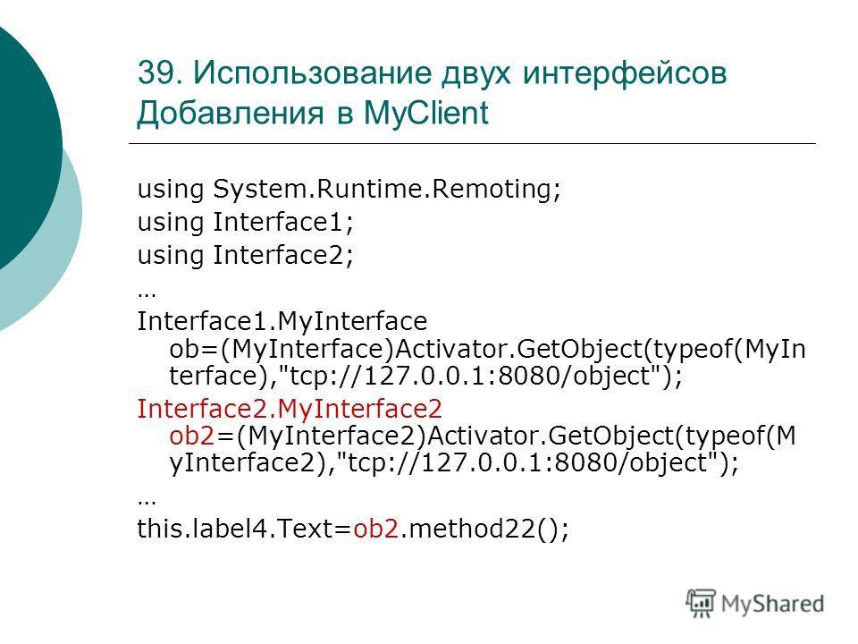 39. Использование двух интерфейсов Добавления в MyClient using System.Runtime.Remoting; using Interface1; using Interface2; … Interface1.MyInterface ob=(MyInterface)Activator.GetObject(typeof(MyIn terface),