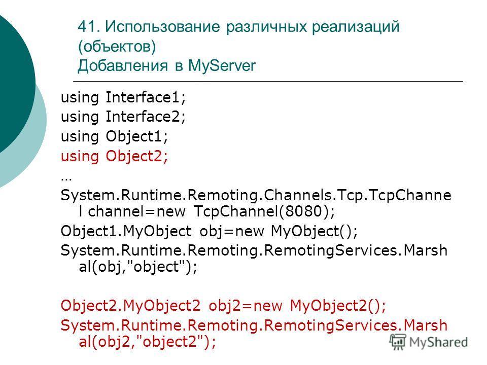41. Использование различных реализаций (объектов) Добавления в MyServer using Interface1; using Interface2; using Object1; using Object2; … System.Runtime.Remoting.Channels.Tcp.TcpChanne l channel=new TcpChannel(8080); Object1.MyObject obj=new MyObje