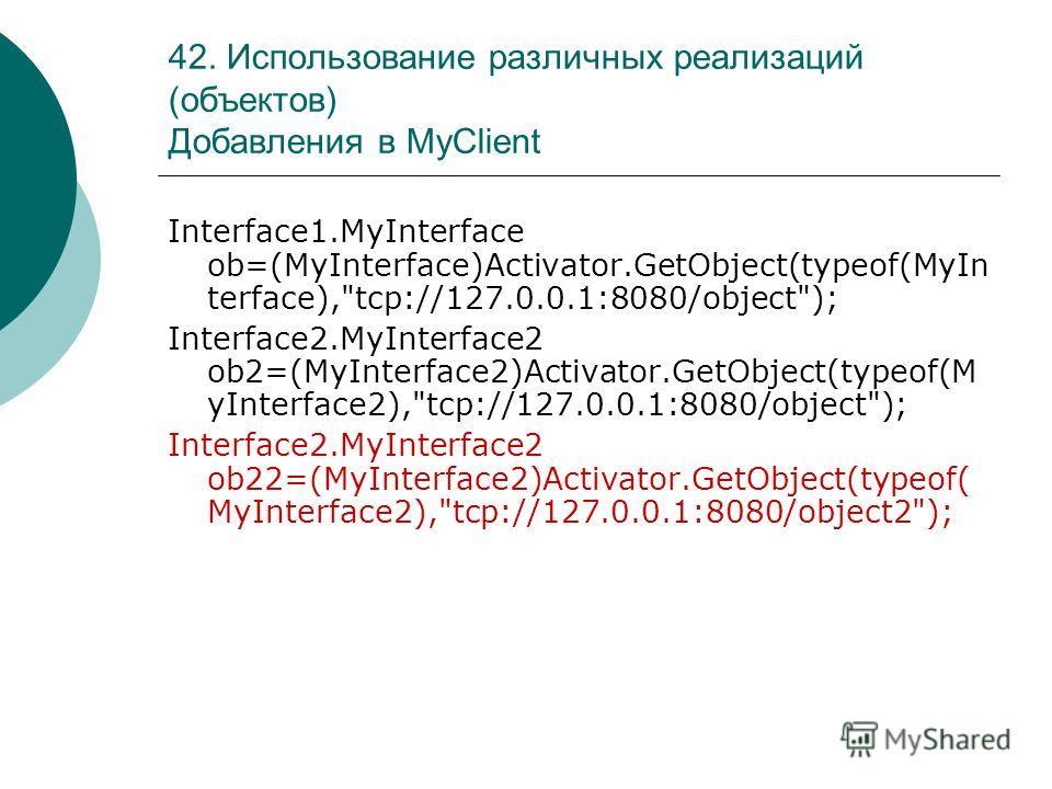 42. Использование различных реализаций (объектов) Добавления в MyClient Interface1.MyInterface ob=(MyInterface)Activator.GetObject(typeof(MyIn terface),