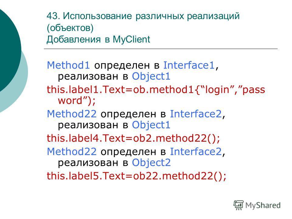 43. Использование различных реализаций (объектов) Добавления в MyClient Method1 определен в Interface1, реализован в Object1 this.label1.Text=ob.method1{login,pass word); Method22 определен в Interface2, реализован в Object1 this.label4.Text=ob2.meth