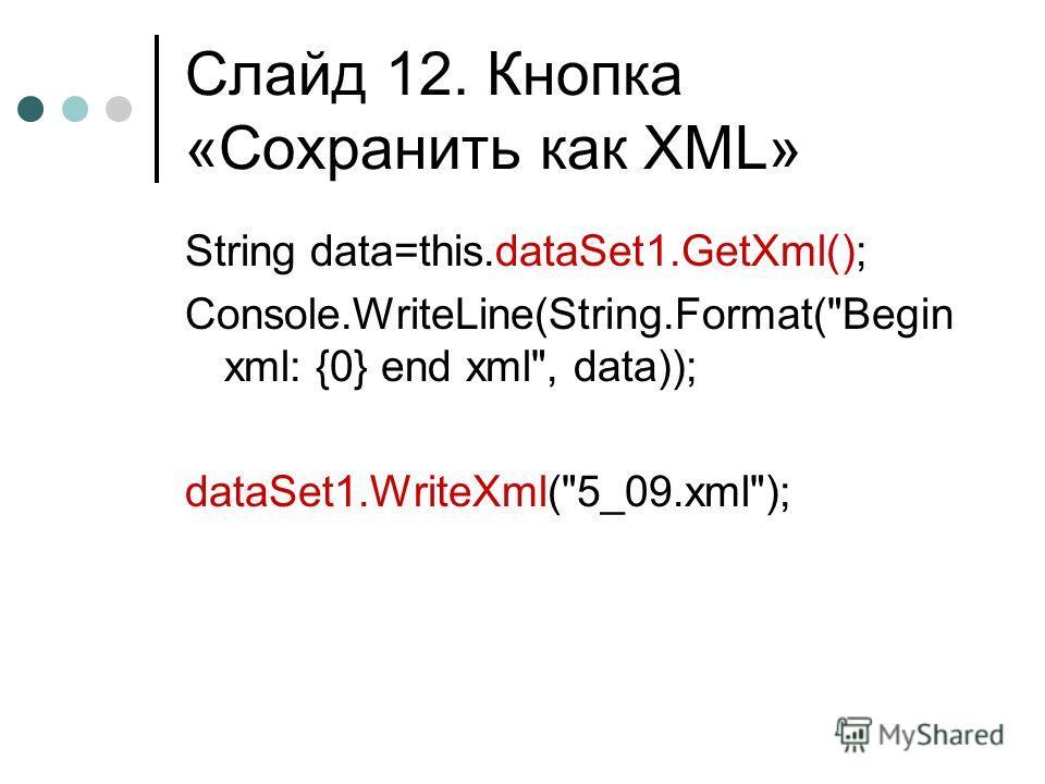 Слайд 12. Кнопка «Сохранить как XML» String data=this.dataSet1.GetXml(); Console.WriteLine(String.Format(Begin xml: {0} end xml, data)); dataSet1.WriteXml(5_09.xml);