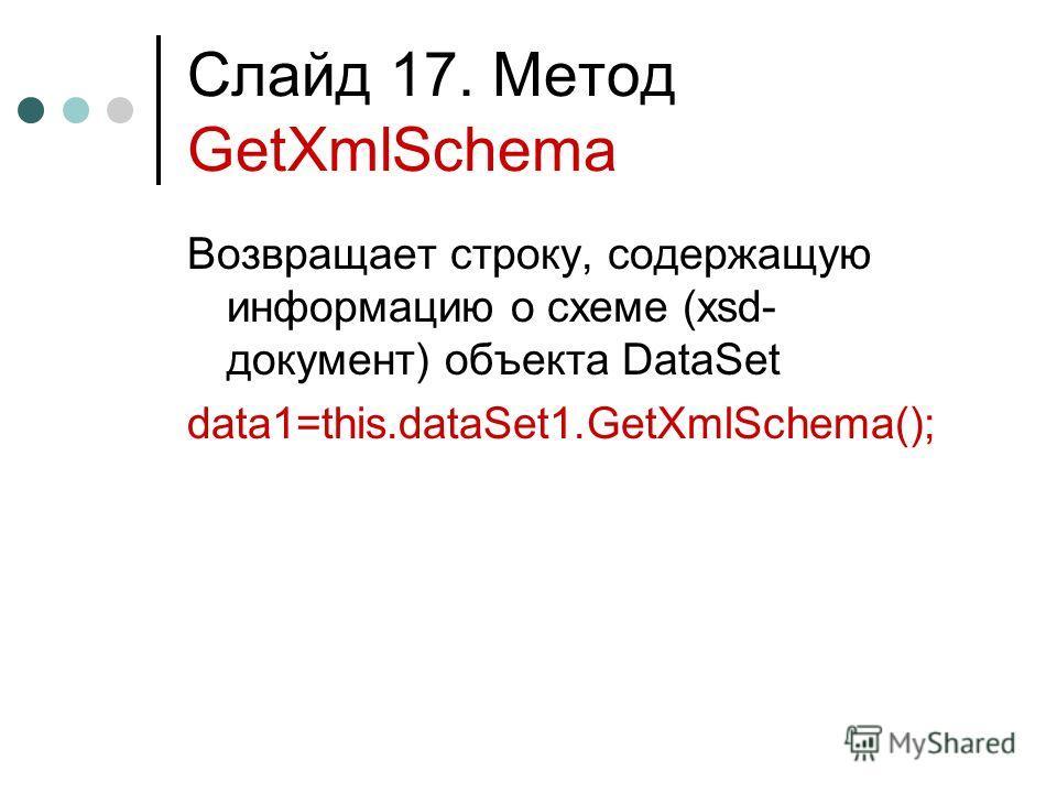 Слайд 17. Метод GetXmlSchema Возвращает строку, содержащую информацию о схеме (xsd- документ) объекта DataSet data1=this.dataSet1.GetXmlSchema();