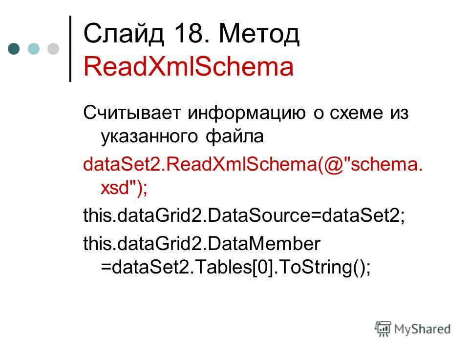 Слайд 18. Метод ReadXmlSchema Считывает информацию о схеме из указанного файла dataSet2.ReadXmlSchema(@schema. xsd); this.dataGrid2.DataSource=dataSet2; this.dataGrid2.DataMember =dataSet2.Tables[0].ToString();