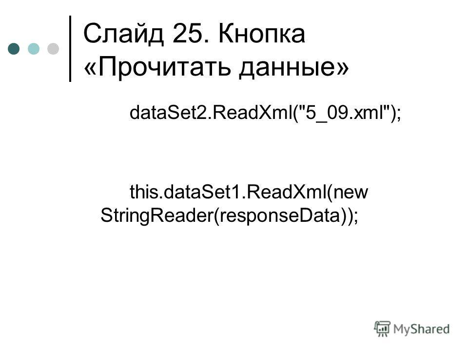 Слайд 25. Кнопка «Прочитать данные» dataSet2.ReadXml(5_09.xml); this.dataSet1.ReadXml(new StringReader(responseData));