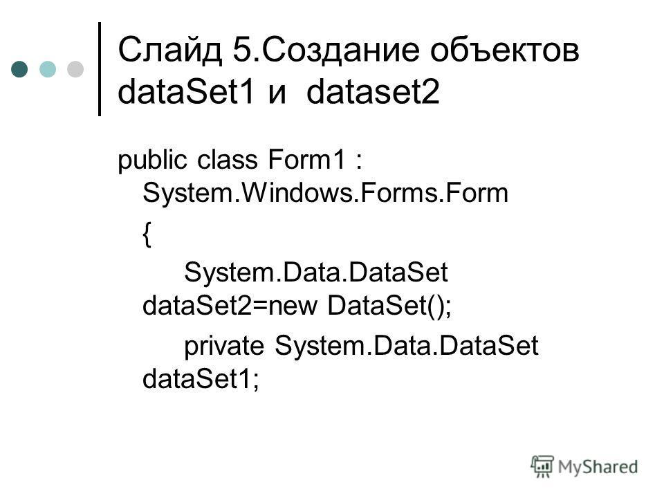 Слайд 5.Создание объектов dataSet1 и dataset2 public class Form1 : System.Windows.Forms.Form { System.Data.DataSet dataSet2=new DataSet(); private System.Data.DataSet dataSet1;