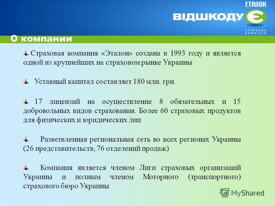 О компании Страховая компания «Эталон» создана в 1993 году и является одной из крупнейших на страховом рынке Украины Уставный капитал составляет 180 млн. грн. 17 лицензий на осуществление 8 обязательных и 15 добровольных видов страхования. Более 60 с