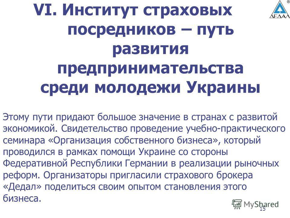 15 VI. Институт страховых посредников – путь развития предпринимательства среди молодежи Украины Этому пути придают большое значение в странах с развитой экономикой. Свидетельство проведение учебно-практического семинара «Организация собственного биз