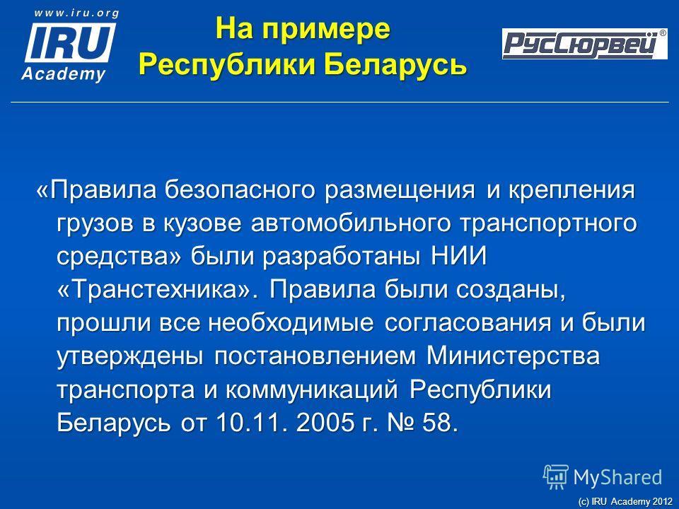 На примере Республики Беларусь «Правила безопасного размещения и крепления грузов в кузове автомобильного транспортного средства» были разработаны НИИ «Транстехника». Правила были созданы, прошли все необходимые согласования и были утверждены постано