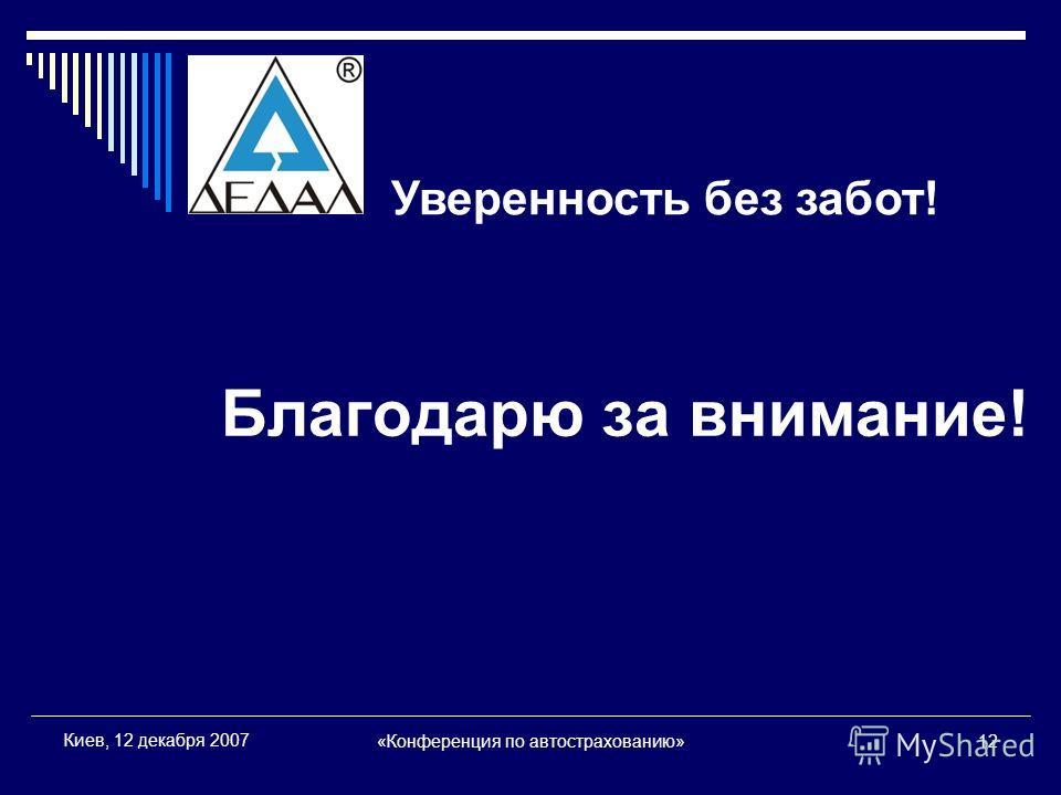 «Конференция по автострахованию»12 Киев, 12 декабря 2007 Благодарю за внимание! Уверенность без забот!