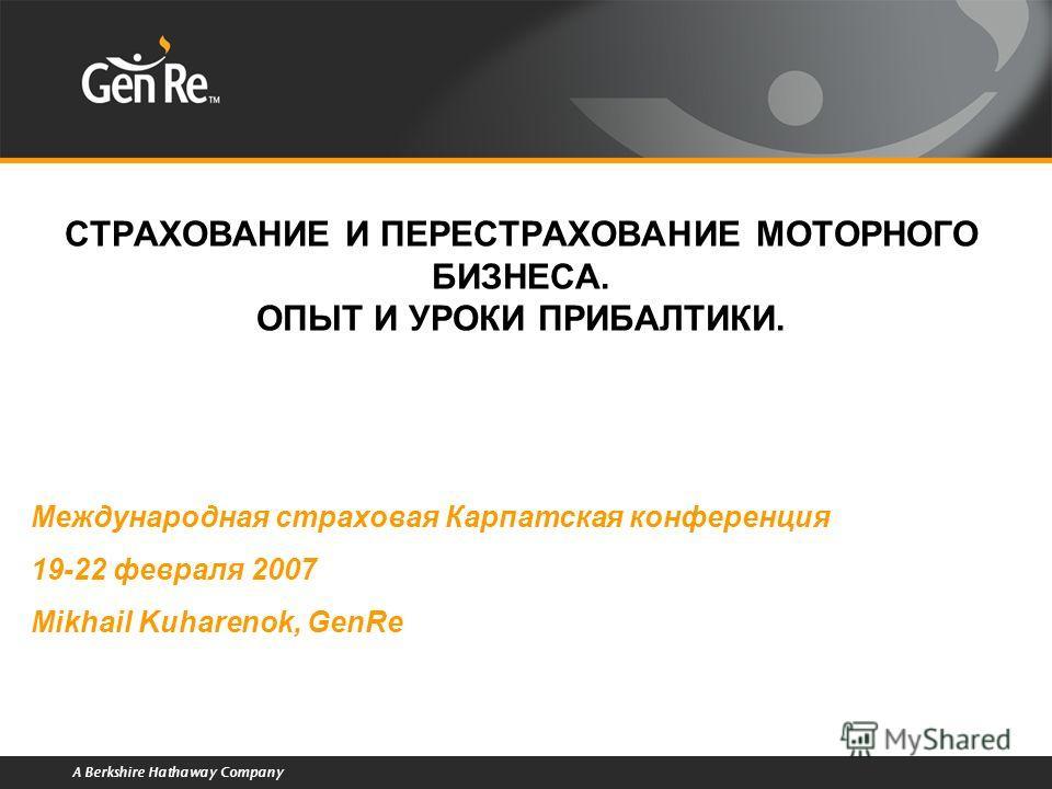 A Berkshire Hathaway Company СТРАХОВАНИЕ И ПЕРЕСТРАХОВАНИЕ МОТОРНОГО БИЗНЕСА. ОПЫТ И УРОКИ ПРИБАЛТИКИ. Международная страховая Карпатская конференция 19-22 февраля 2007 Mikhail Kuharenok, GenRe