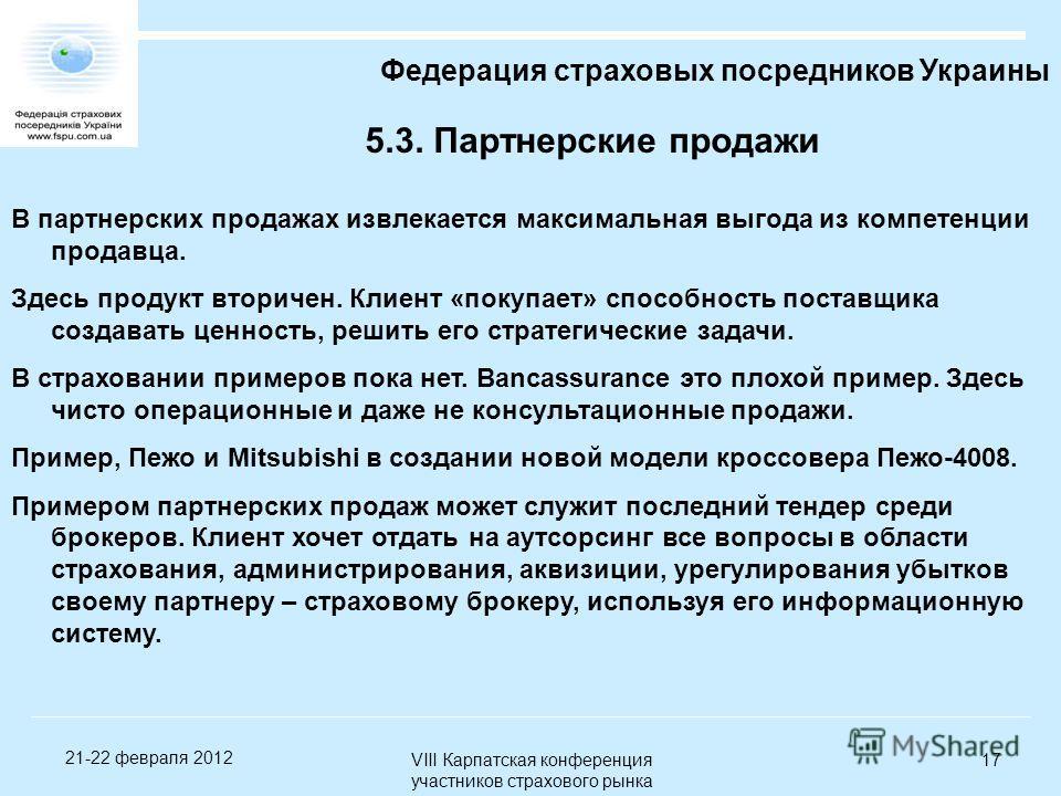 VIII Карпатская конференция участников страхового рынка 17 21-22 февраля 2012 5.3. Партнерские продажи Федерация страховых посредников Украины В партнерских продажах извлекается максимальная выгода из компетенции продавца. Здесь продукт вторичен. Кли