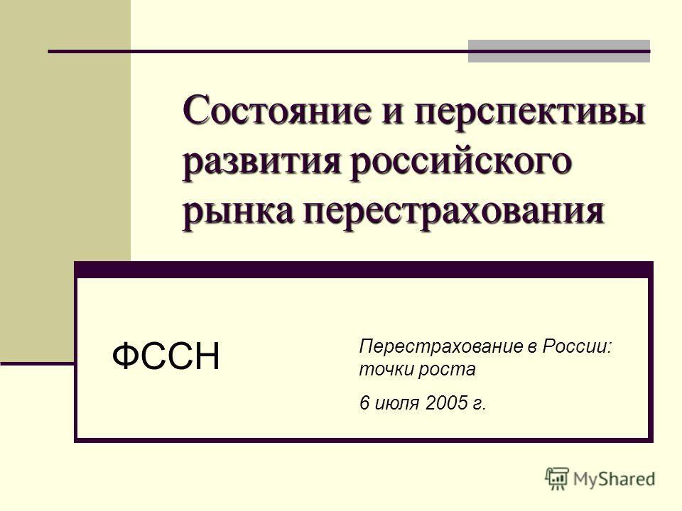 Состояние и перспективы развития российского рынка перестрахования ФССН Перестрахование в России: точки роста 6 июля 2005 г.