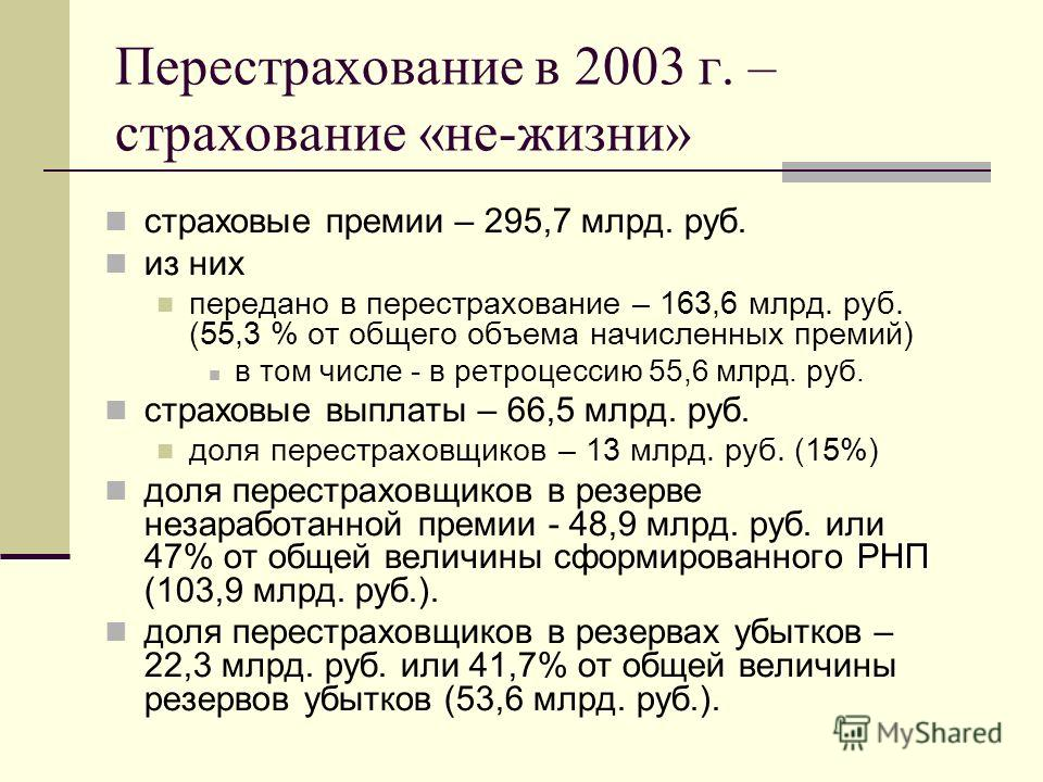 Перестрахование в 2003 г. – страхование «не-жизни» страховые премии – 295,7 млрд. руб. из них передано в перестрахование – 163,6 млрд. руб. (55,3 % от общего объема начисленных премий) в том числе - в ретроцессию 55,6 млрд. руб. страховые выплаты – 6