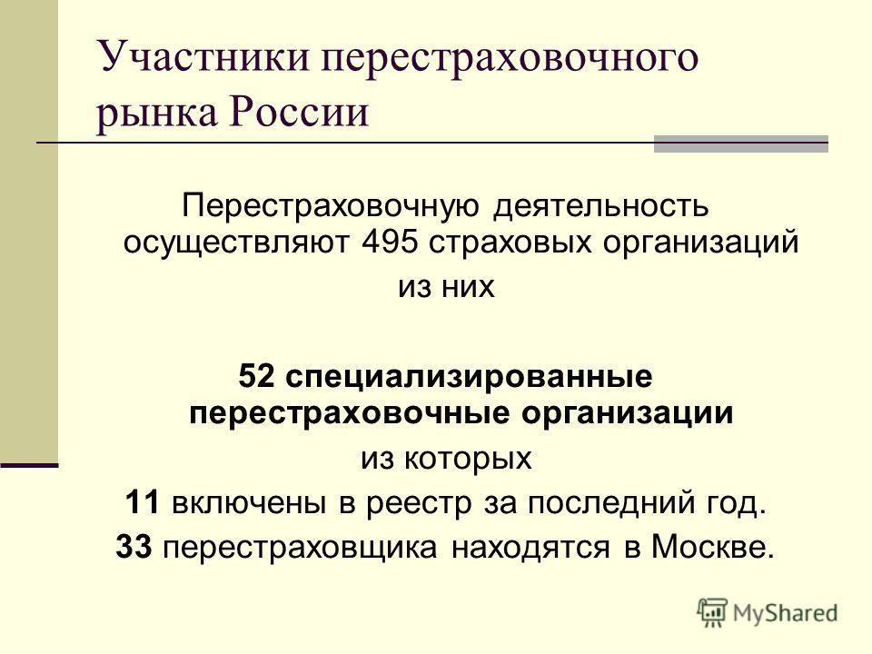 Участники перестраховочного рынка России Перестраховочную деятельность осуществляют 495 страховых организаций из них 52 специализированные перестраховочные организации из которых 11 включены в реестр за последний год. 33 перестраховщика находятся в М